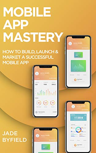 Mobile App Mastery: How To Build, Launch & Market A Successful Mobile App