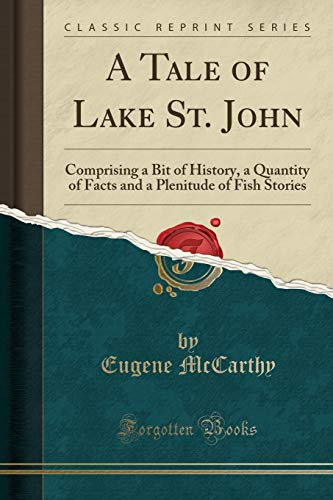 A Tale of Lake St. John: Comprising a Bit of History, a Quantity of Facts and a Plenitude of Fish Stories (Classic Reprint)