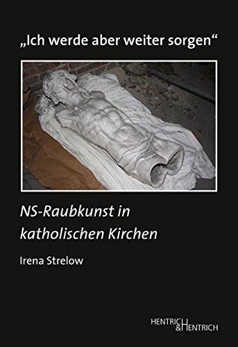 """""""Ich werde aber weiter sorgen"""": NS-Raubkunst in katholischen Kirchen (Studien zur Provenienzforschung / Herausgegeben von Julius H. Schoeps)"""