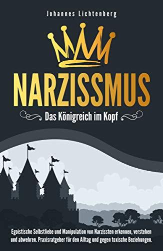Narzissmus - Das Königreich im Kopf: Egoistische Selbstliebe und Manipulation von Narzissten erkennen, verstehen und abwehren. Praxisratgeber für den Alltag und gegen toxische Beziehungen.