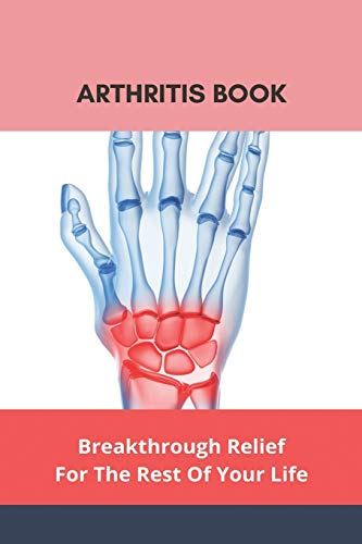 Arthritis Book: Breakthrough Relief For The Rest Of Your Life: What To Take To Prevent Arthritis