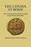 The Consul at Rome: The Civil Functions of the Consuls in the Roman Republic by Francisco Pina Polo(2014-06-26)