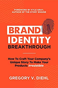 Brand Identity Breakthrough: How to Craft Your Company's Unique Story to Make Your Products Irresistible by [Gregory Diehl, Kyle Gray]