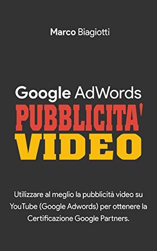 Google AdWords - Pubblicità Video: Utilizzare al meglio la pubblicità video su YouTube (Google Adwords) per ottenere la Certificazione Google Partners. (Italian Edition)