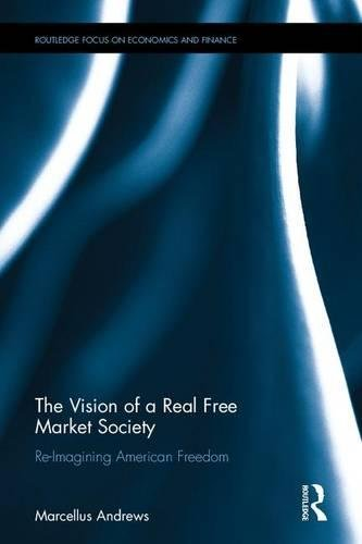 The Vision of a Real Free Market Society: Re-Imagining American Freedom (Routledge Focus on Economics and Finance)