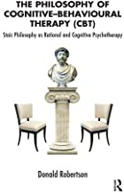 The Philosophy of Cognitive Behavioural Therapy: Stoic Philosophy as Rational and Cognitive Psychotherapy