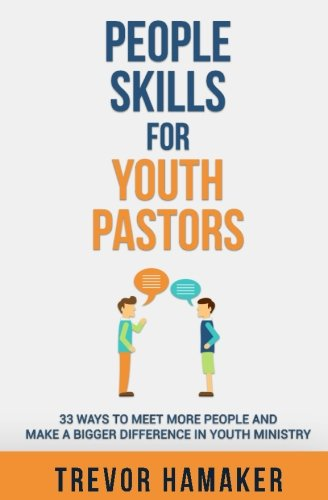 People Skills for Youth Pastors: 33 Ways to Meet More People and Make a Bigger Difference in Youth Ministry (Youth Pastor Skills) (Volume 1)