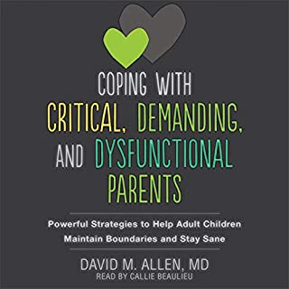 Coping with Critical, Demanding, and Dysfunctional Parents     Powerful Strategies to Help Adult Children Maintain Boundaries and Stay Sane              Written by:                                                                                                                                 David M. Allen MD,                                                                                        Susan Heitler PhD - foreword                               Narrated by:                                                                                                                                 Callie Beaulieu                      Length: 7 hrs and 40 mins     Not rated yet     Overall 0.0