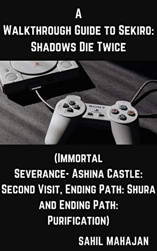 A Walkthrough Guide to Sekiro: Shadows Die Twice (Immortal Severance- Ashina Castle: Second Visit, Ending Path: Shura and Ending Path: Purification) (Gaming Guide) (English Edition)