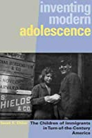Inventing Modern Adolescence: The Children of Immigrants in Turn-of-the-Century America (Series in Childhood Studies)