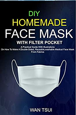 DIY HOMEMADE FACE MASK ( WITH FILTER POCKET ): A Practical Guide With illustrations On How To Make A Double Sided, Reusable, washable Medical Face Mask From Fabrics by