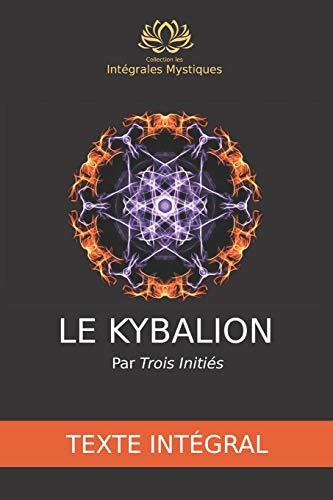 Le Kybalion - Texte intégral: Étude de la philosophie hermétique de l'ancienne Égypte et de l'ancienne Grèce par Trois Initiés