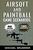 Airsoft and Paintball Game Scenarios: 68 Different Games with 130 Variations!