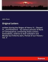 Original Letters: written during the Reigns of Henry VI., Edward IV., and Richard III. - by various persons of Rank or Consequence; containing many curious Anecedotes, relative to that turbulent and Bloody but hitherto dark, Period of our History - Vol. 4
