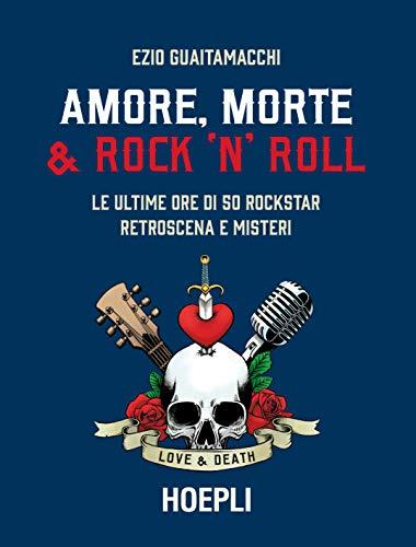 Amore, morte & rock 'n' roll. Le ultime ore di 50 rockstar: retroscena e misteri