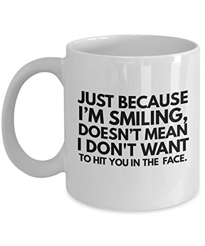 Coffee Mugs Sarcasm Just Because I'm Smiling Doesn't Mean I Dont Want To Hit You In The Face Rude Harsh Quote Black Text Sayings White Ceramic Coff