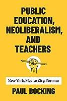 Public Education, Neoliberalism, and Teachers: New York, Mexico City, Toronto