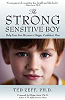 The Strong, Sensitive Boy: Help Your Son Become a Happy, Confident Man