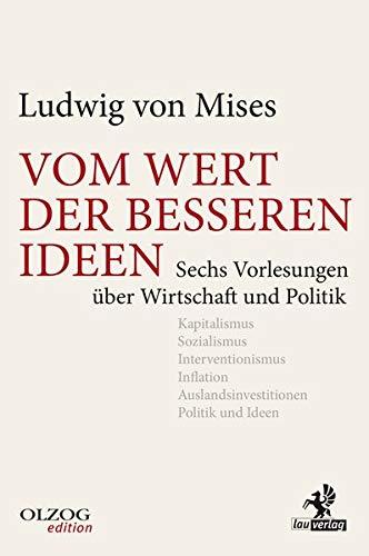 Vom Wert der besseren Ideen: Sechs Vorlesungen über Wirtschaft und Politik