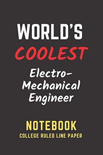 World's Coolest Electro Mechanical Engineer Notebook: College Ruled Line Paper. Perfect Gift/Present...