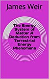 The Energy System of Matter A Deduction from Terrestrial Energy Phenomena (English Edition)