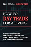How to Day Trade for a Living: A Beginner's Guide to Trading Tools and Tactics, Money Management, Discipline and Trading...