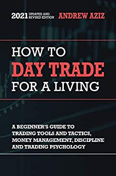 How to Day Trade for a Living: A Beginner's Guide to Trading Tools and Tactics, Money Management, Discipline and Trading Psychology (Stock Market Trading and Investing Book 1) by [Andrew Aziz]