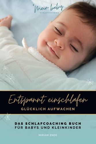 ENTSPANNT EINSCHLAFEN - GLÜCKLICH AUFWACHEN: Das Schlafcoaching-Buch für Babys und Kleinkinder