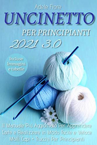 Uncinetto Per Principianti 3.0; Il Manuale Più Aggiornato Per Apprendere L'arte e Realizzare In Modo Facile e Veloce Molti Capi + Trucchi Per Principianti