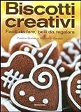Biscotti creativi. Facili da fare, belli da regalare...