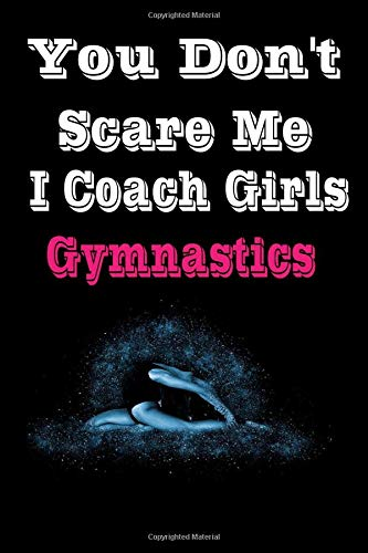 You Don't Scare Me I Coach Girls gymnastics: Blank lined Notebook Log & Journal for logging scores, stats, and records! Gifts for Girls and Women (120 Pages, Lined, 6×9)