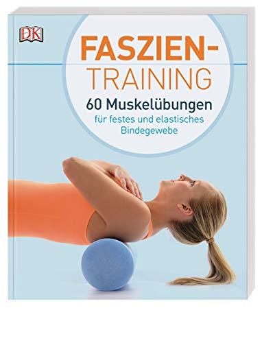 Faszientraining: 60 Muskelübungen für festes und elastisches Bindegewebe