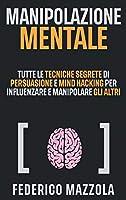 Manipolazione Mentale: Tutte le tecniche segrete di Persuasione e Mind Hacking per influenzare e manipolare gli altri