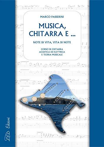 Musica, chitarra e …: Note di vita, vita di note. Corso di chitarra acustica ed elettrica e teoria musicale (Italian Edition)