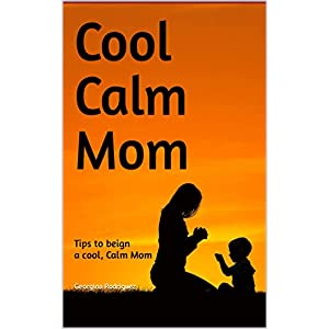 Cool Calm Mom: Tips to being a cool, Calm Mom
