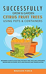 Successfully Grow & Garden Citrus Fruit Trees Using Pots and Containers: Beginner's guide to selecting the right tree, pots & containers for indoor & outdoor, ... pests & diseases,transplanting & Espalier