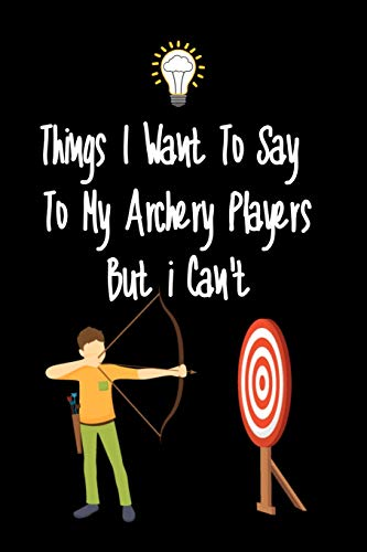 Things I want To Say To My Archery Players But I Can't: Great Gift For An Amazing Archery Coach and Archery Coaching Equipment Archery Journal