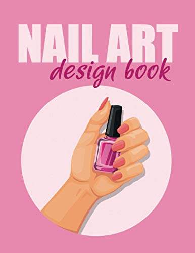 Nail Art Design Book - Notebook for Planning and Archiving Nail Designs: Planner for the Nail Design. Ideal for Beauty, Cosmetic and Nail Salons.