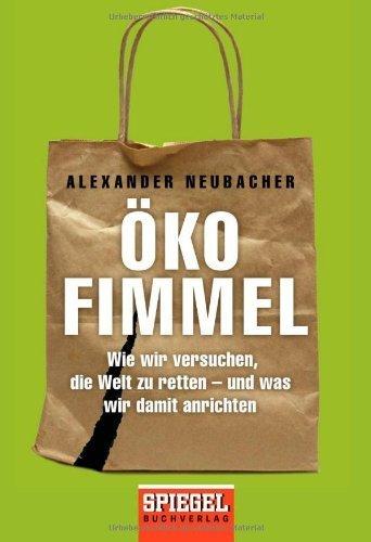 Ökofimmel: Wie wir versuchen, die Welt zu retten - und was wir damit anrichten by Alexander Neubacher(20. Mai 2013)