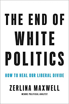 The End of White Politics: How to Heal Our Liberal Divide by [Zerlina Maxwell]