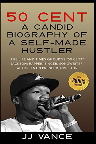 50 Cent – A CANDID BIOGRAPHY OF A SELF-MADE HUSTLER: THE LIFE AND TIMES...