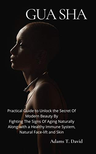 Gua Sha: Practical Guide to Unlock the Secret Of Modern Beauty By Fighting The Signs Of Aging Naturally Along-with a Healthy Immune System, Natural Face-lift and Skin