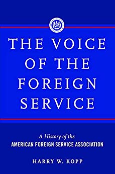 The Voice of the Foreign Service: A History of the American Foreign Service Association by [Harry W Kopp]
