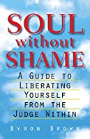 Soul without Shame: A Guide to Liberating Yourself from the Judge Within by Byron Brown(1998-12-01)