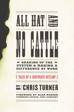 All Hat and No Cattle: Tales of a Corporate Outlaw Shaking up the System and Making a Difference at Work
