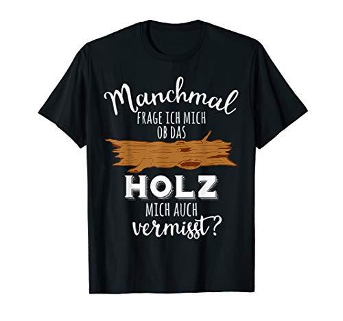 Ob das Holz mich vermisst Holzarbeit Holz Tischler Schreiner T-Shirt