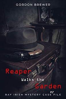 Reaper Walks the Garden: Ray Irish Suspense Mystery #2 (Ray Irish Mystery Case File) by [Gordon Brewer]