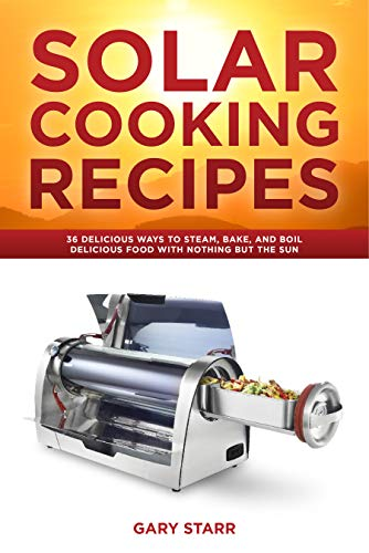 Solar Cooking Recipes: 36 Delicious Ways to Steam, Bake, and Boil Delicious Food With Nothing But the Sun