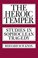 The Heroic Temper: Studies in Sophoclean Tragedy (Sather Classical Lectures)