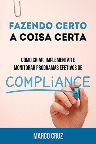 Fazendo certo a coisa certa - como criar, implementar e monitorar programas efetivos de compliance (Portuguese Edition)